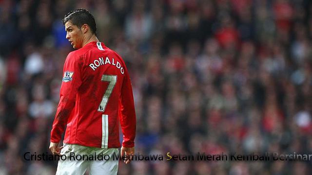 Cristiano Ronaldo Membawa Setan Merah Kembali Bersinar