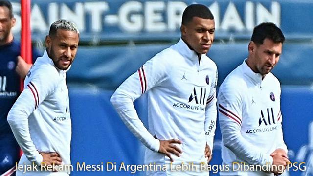 Jejak Rekam Messi Di Argentina Lebih Bagus Dibanding PSG