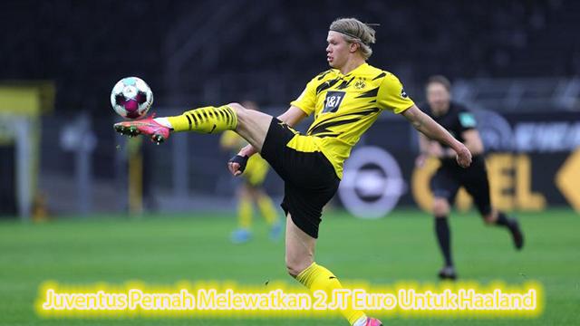 Juventus Pernah Melewatkan 2 JT Euro Untuk Haaland